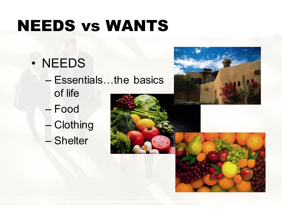 NEEDS vs WANTS NEEDS Essentials…the basics of life Food Clothing