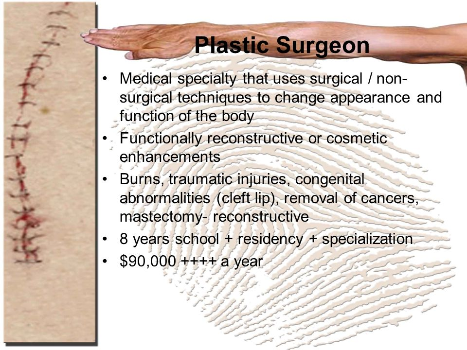 Plastic Surgeon Medical specialty that uses surgical / non-surgical techniques to change appearance and function of the body.