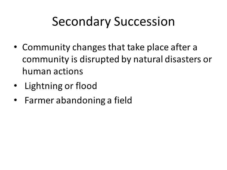 Secondary Succession Community changes that take place after a community is disrupted by natural disasters or human actions.