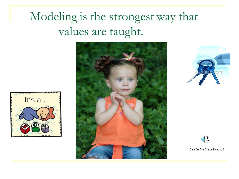 Modeling is the strongest way that values are taught.