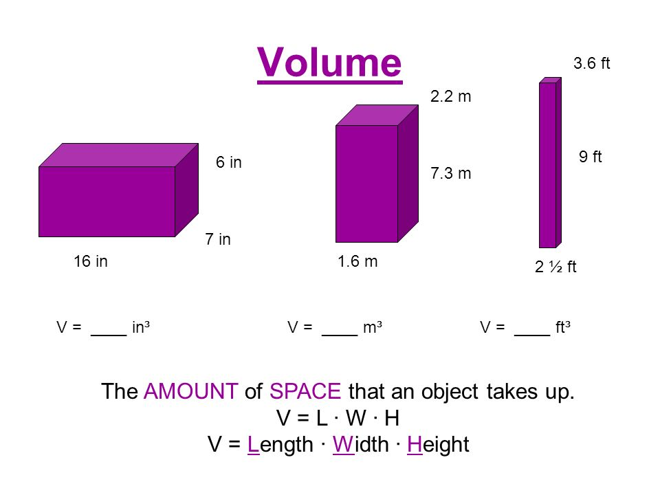 Volume The AMOUNT of SPACE that an object takes up. V = L ∙ W ∙ H