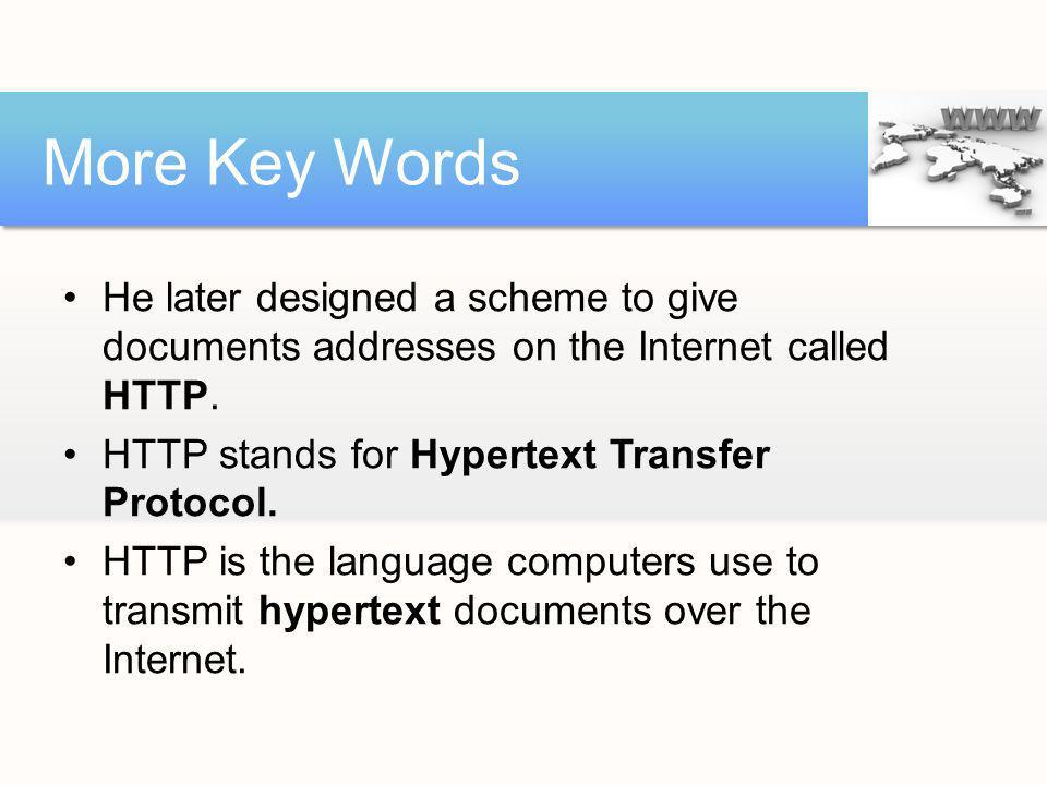 More Key Words He later designed a scheme to give documents addresses on the Internet called HTTP. HTTP stands for Hypertext Transfer Protocol.