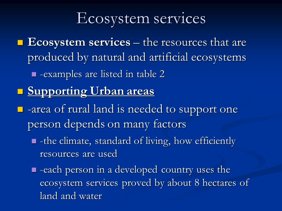 Ecosystem services Ecosystem services – the resources that are produced by natural and artificial ecosystems.