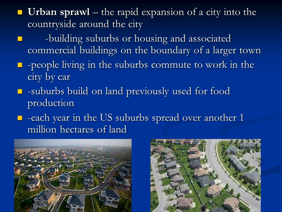 Urban sprawl – the rapid expansion of a city into the countryside around the city