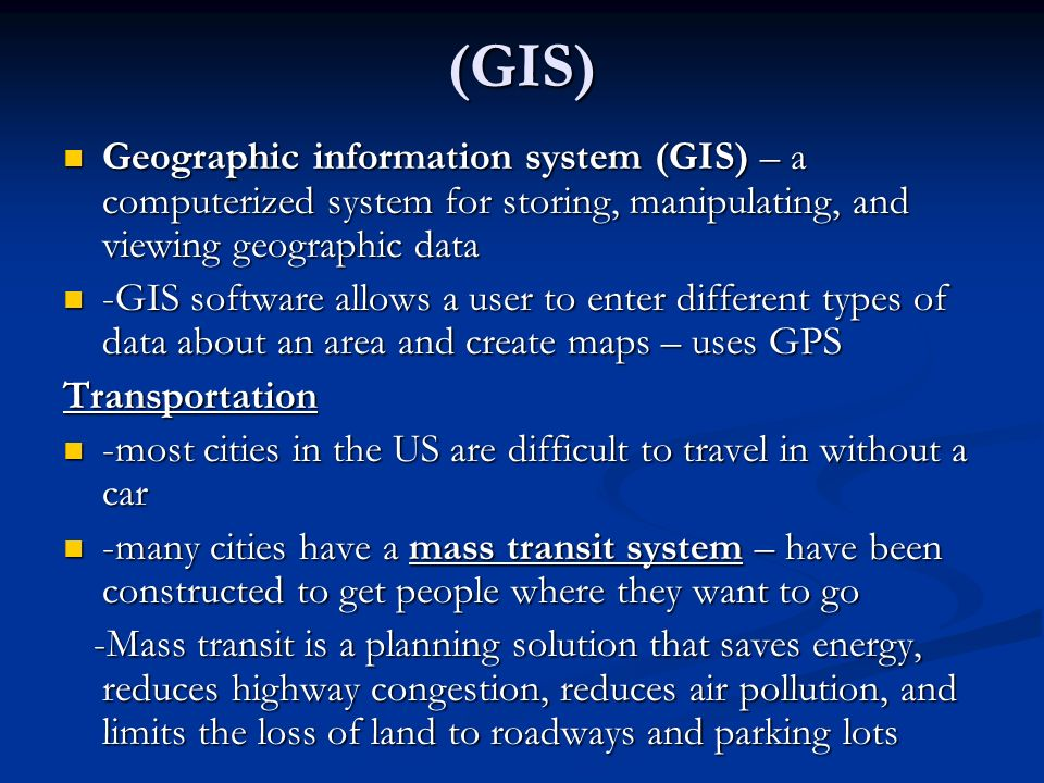(GIS) Geographic information system (GIS) – a computerized system for storing, manipulating, and viewing geographic data.