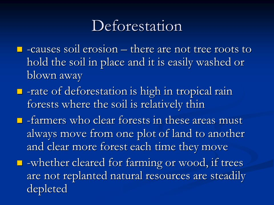 Deforestation -causes soil erosion – there are not tree roots to hold the soil in place and it is easily washed or blown away.