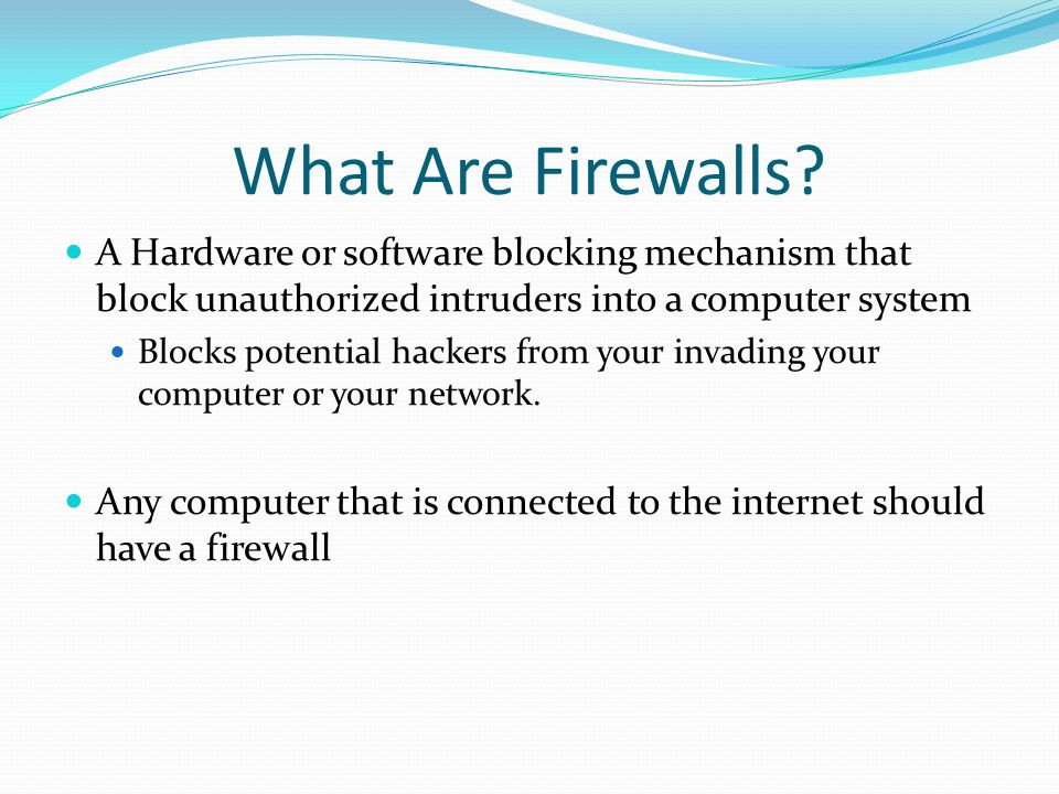 What Are Firewalls A Hardware or software blocking mechanism that block unauthorized intruders into a computer system.