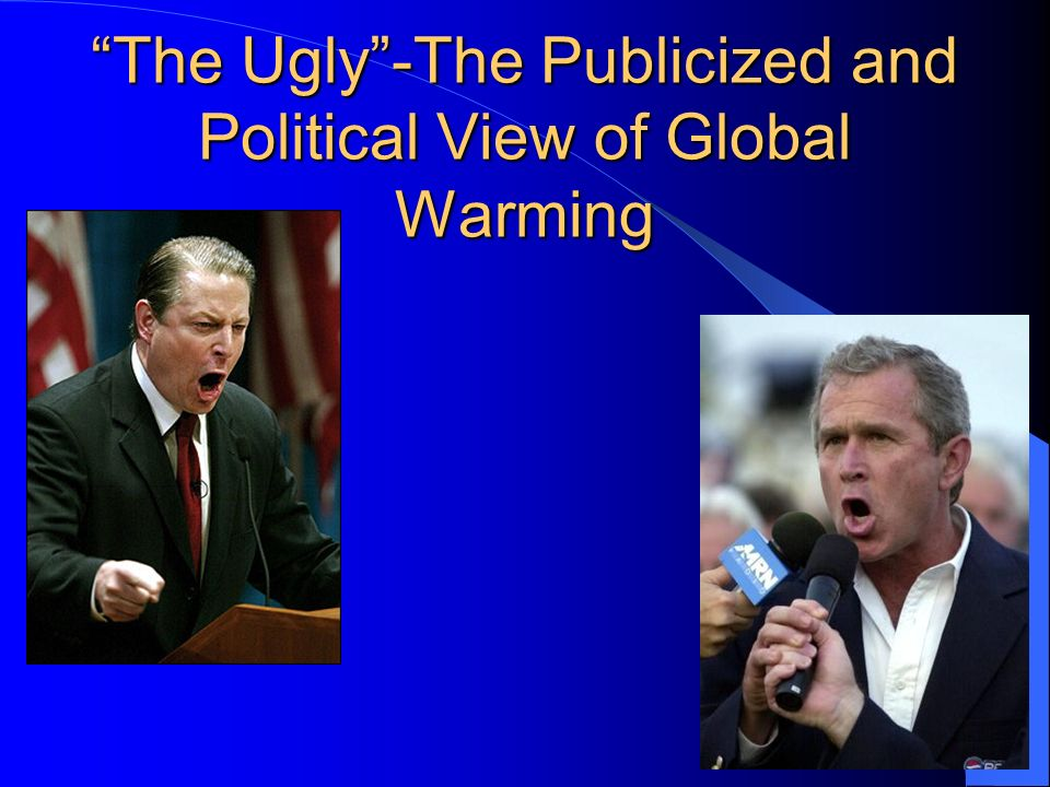 The Ugly -The Publicized and Political View of Global Warming