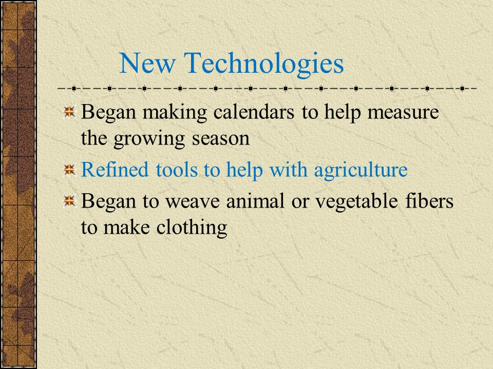 New Technologies Began making calendars to help measure the growing season. Refined tools to help with agriculture.