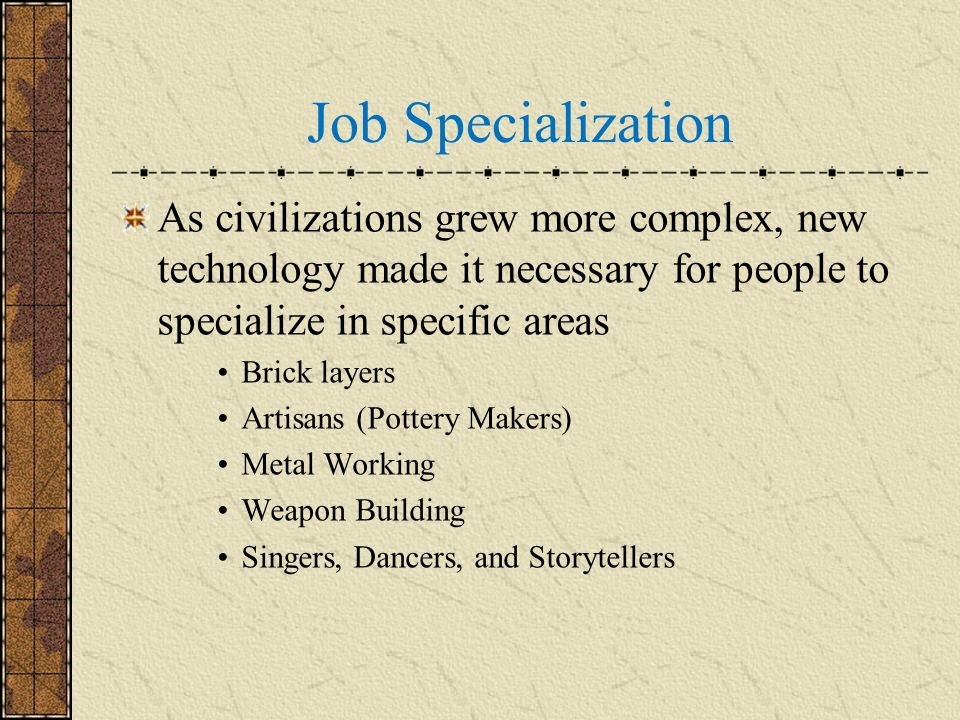 Job Specialization As civilizations grew more complex, new technology made it necessary for people to specialize in specific areas.
