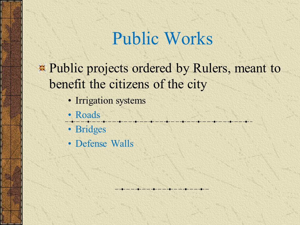 Public Works Public projects ordered by Rulers, meant to benefit the citizens of the city. Irrigation systems.