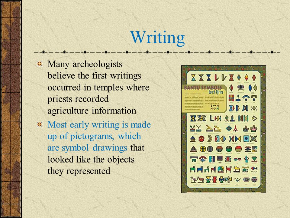 Writing Many archeologists believe the first writings occurred in temples where priests recorded agriculture information.
