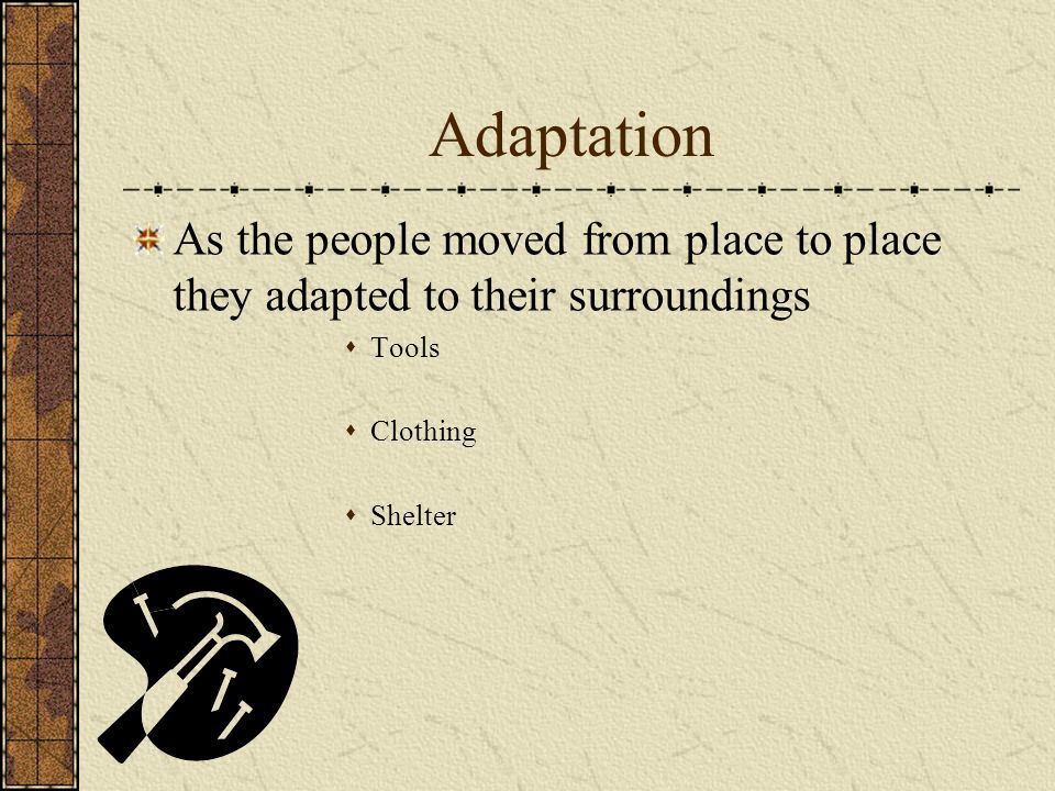 Adaptation As the people moved from place to place they adapted to their surroundings. Tools. Clothing.