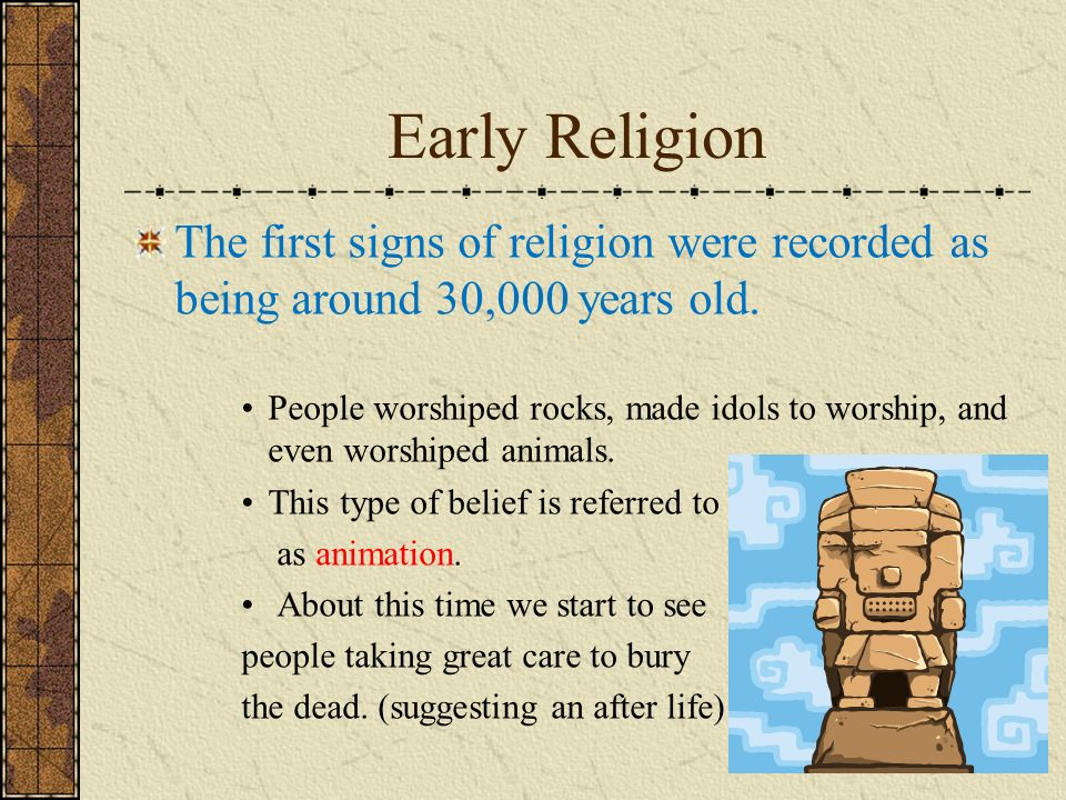 Early Religion The first signs of religion were recorded as being around 30,000 years old.