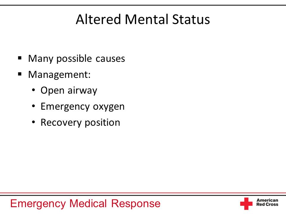 Altered Mental Status Many possible causes Management: Open airway