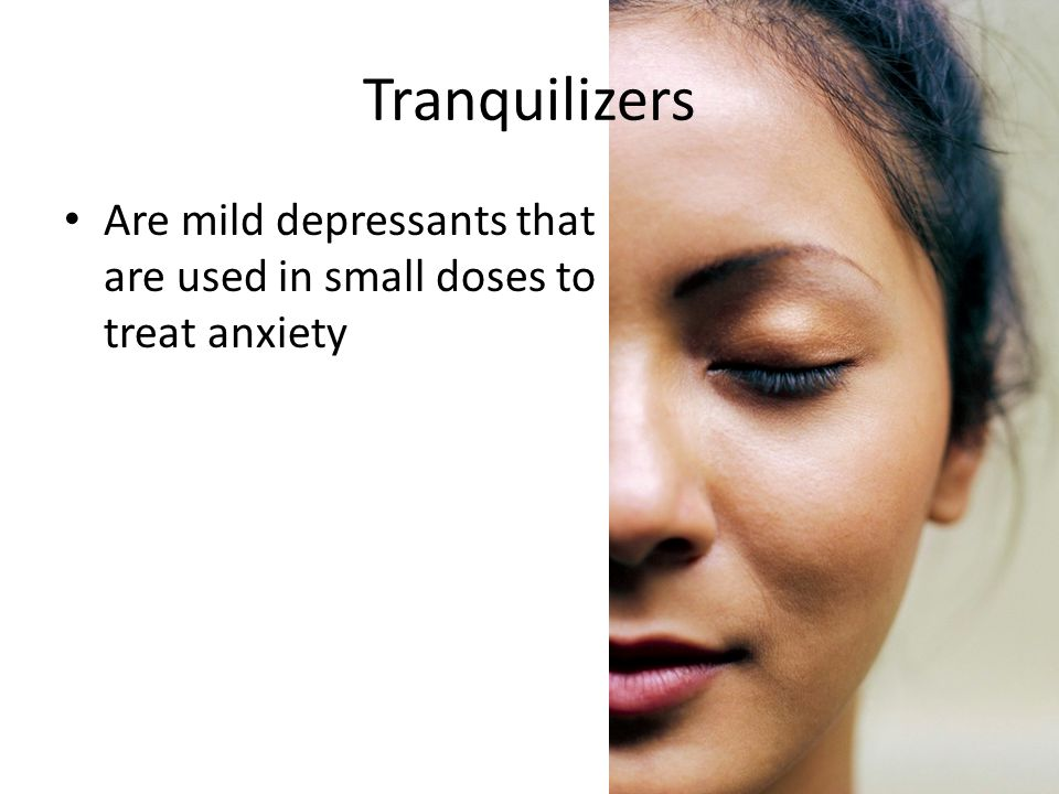 Tranquilizers Are mild depressants that are used in small doses to treat anxiety