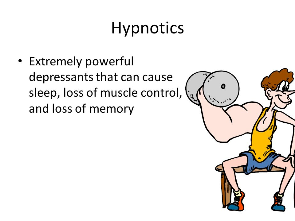 Hypnotics Extremely powerful depressants that can cause sleep, loss of muscle control, and loss of memory.