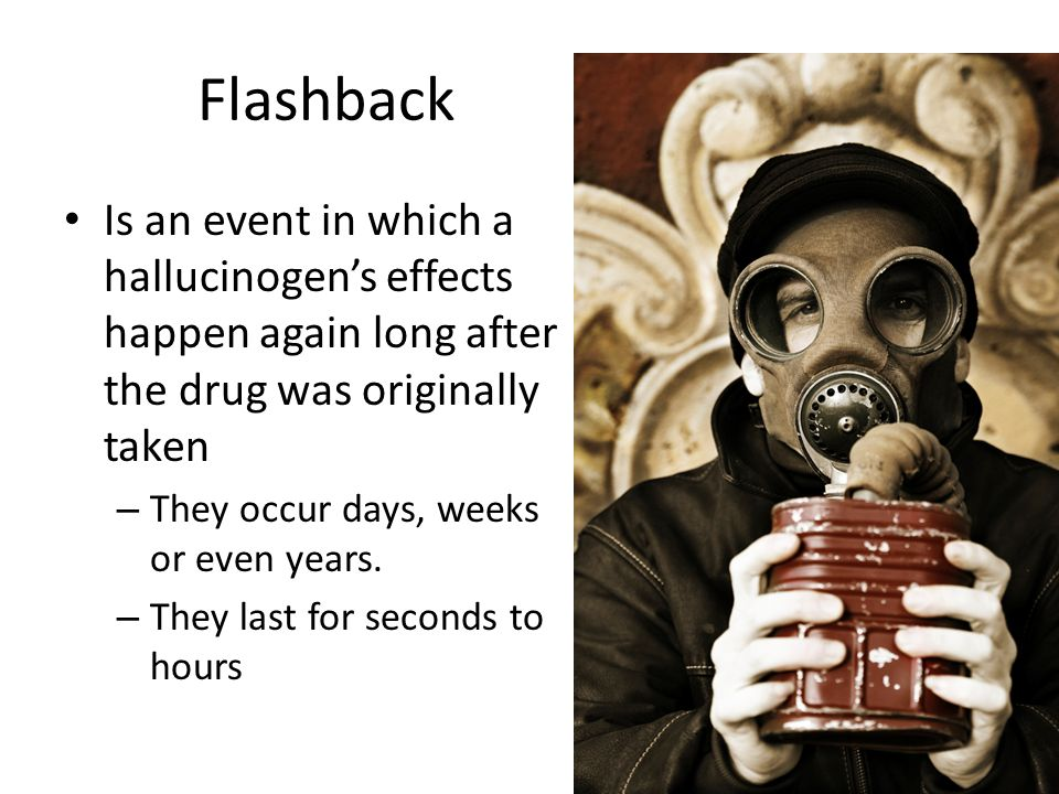 Flashback Is an event in which a hallucinogen's effects happen again long after the drug was originally taken.