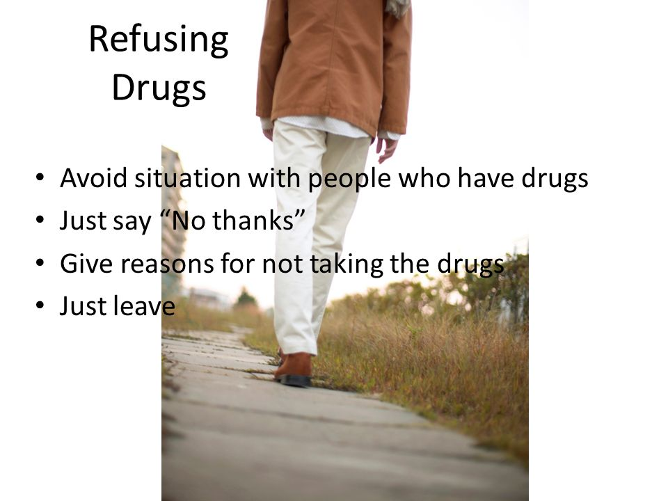 Refusing Drugs Avoid situation with people who have drugs