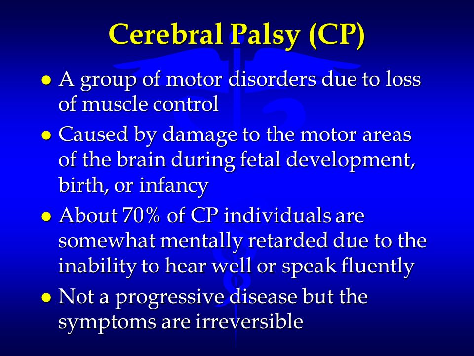 Cerebral Palsy (CP) A group of motor disorders due to loss of muscle control.