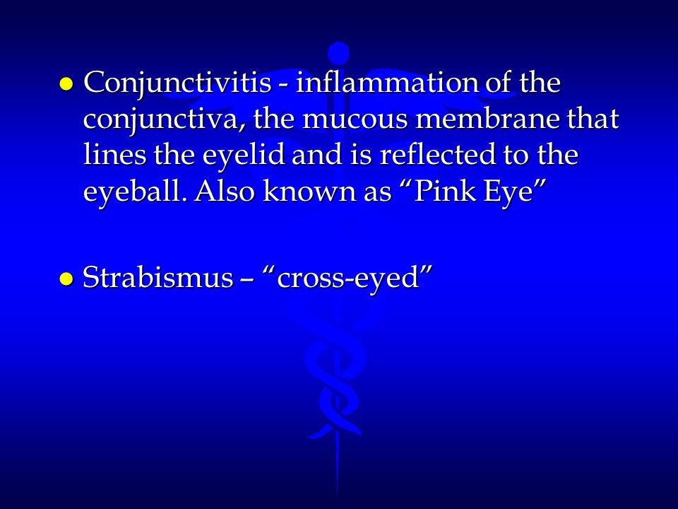 Conjunctivitis - inflammation of the conjunctiva, the mucous membrane that lines the eyelid and is reflected to the eyeball. Also known as Pink Eye