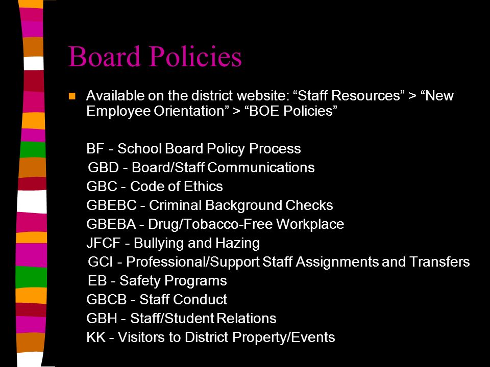Board Policies Available on the district website: Staff Resources > New Employee Orientation > BOE Policies