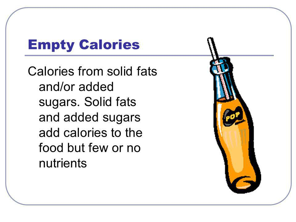 Empty Calories Calories from solid fats and/or added sugars.