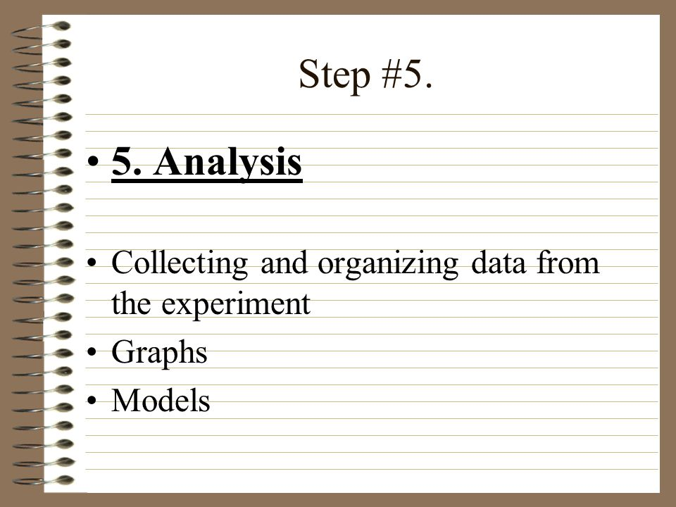 Step #5. 5. Analysis Collecting and organizing data from the experiment Graphs Models