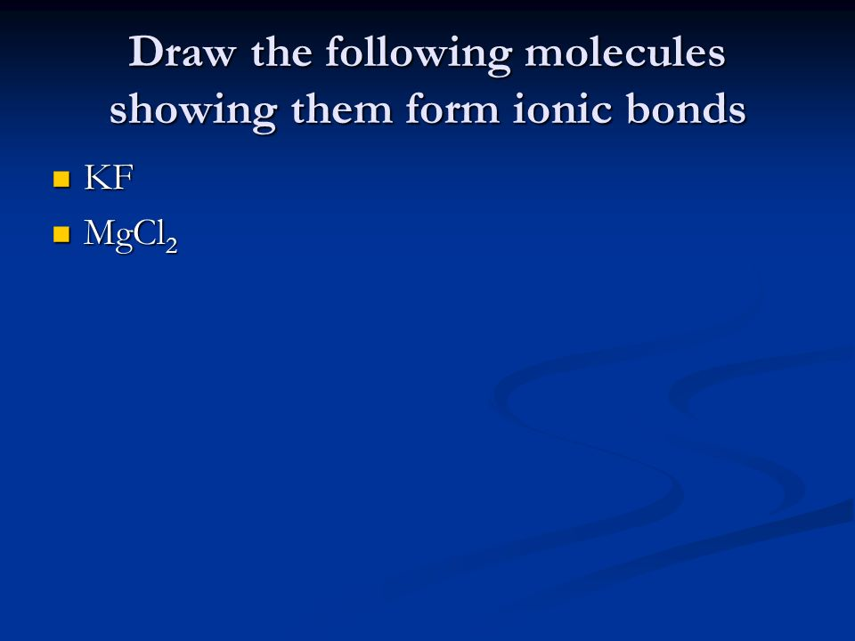 Draw the following molecules showing them form ionic bonds
