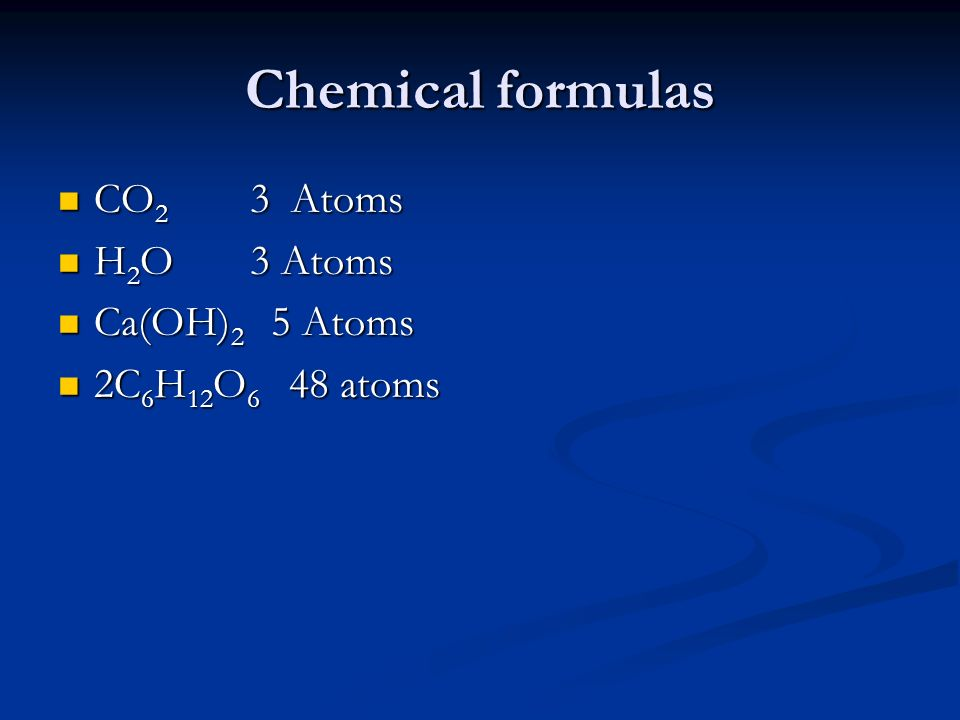 Chemical formulas CO2 3 Atoms H2O 3 Atoms Ca(OH)2 5 Atoms