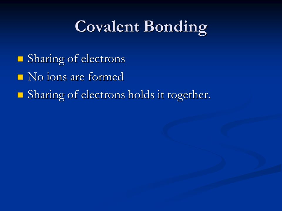 Covalent Bonding Sharing of electrons No ions are formed