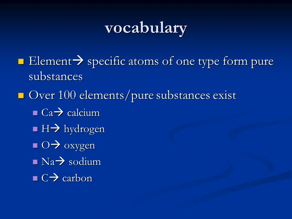 vocabulary Element specific atoms of one type form pure substances