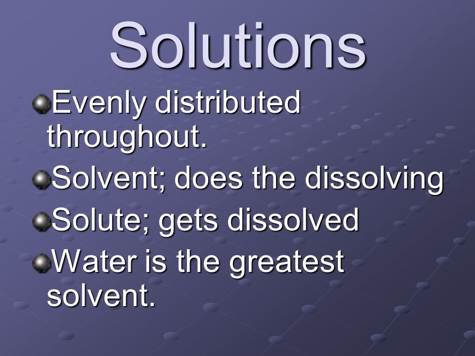 Solutions Evenly distributed throughout. Solvent; does the dissolving