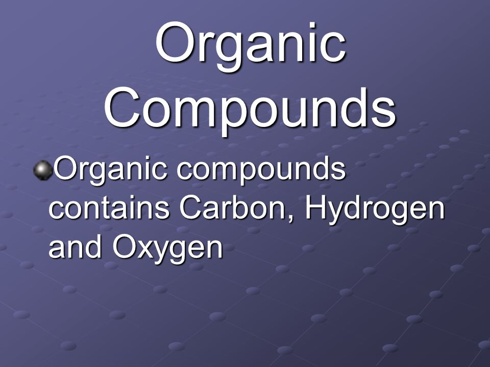 Organic Compounds Organic compounds contains Carbon, Hydrogen and Oxygen