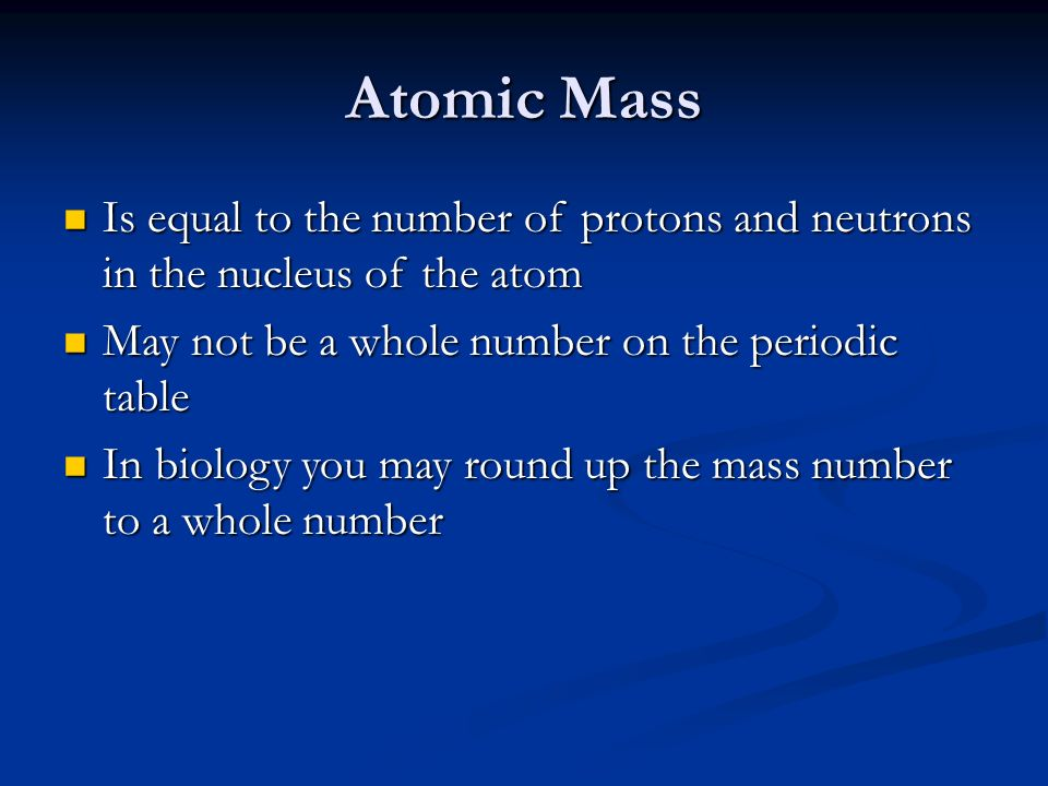 Atomic Mass Is equal to the number of protons and neutrons in the nucleus of the atom. May not be a whole number on the periodic table.