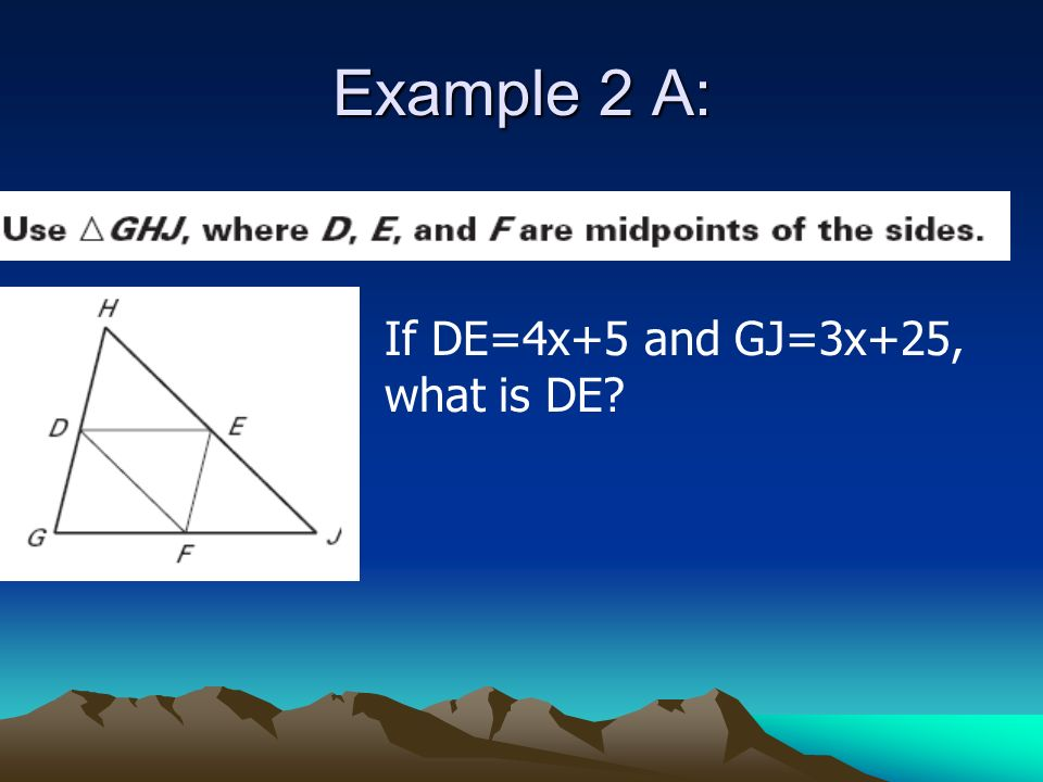 Example 2 A: If DE=4x+5 and GJ=3x+25, what is DE