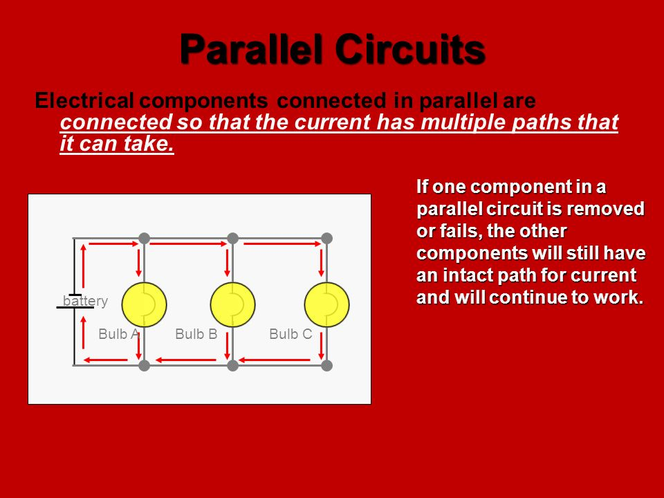 Parallel Circuits Electrical components connected in parallel are connected so that the current has multiple paths that it can take.