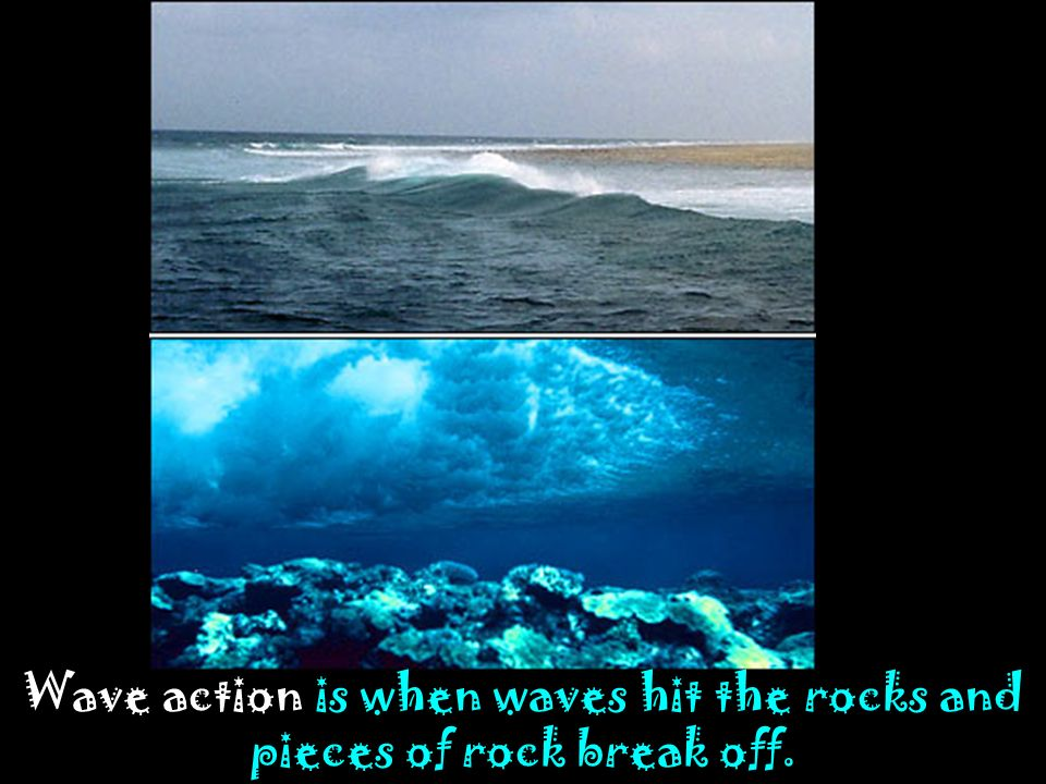 Wave action is when waves hit the rocks and pieces of rock break off.