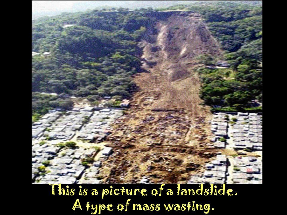 This is a picture of a landslide. A type of mass wasting.