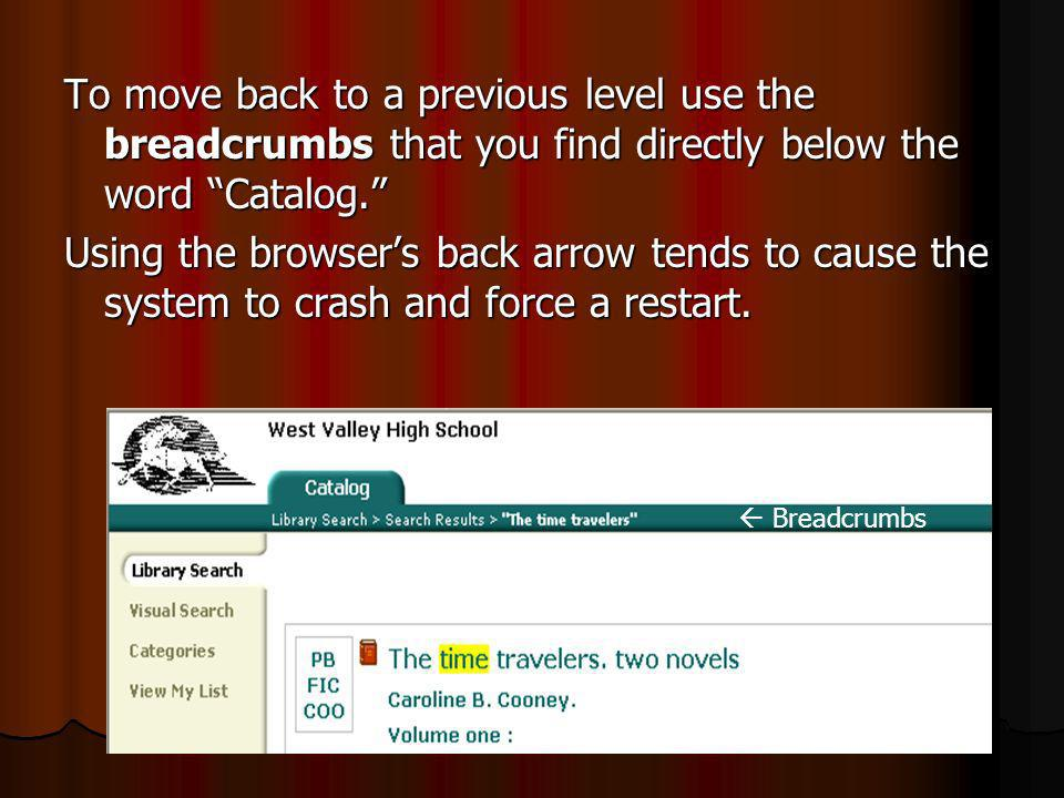 To move back to a previous level use the breadcrumbs that you find directly below the word Catalog.