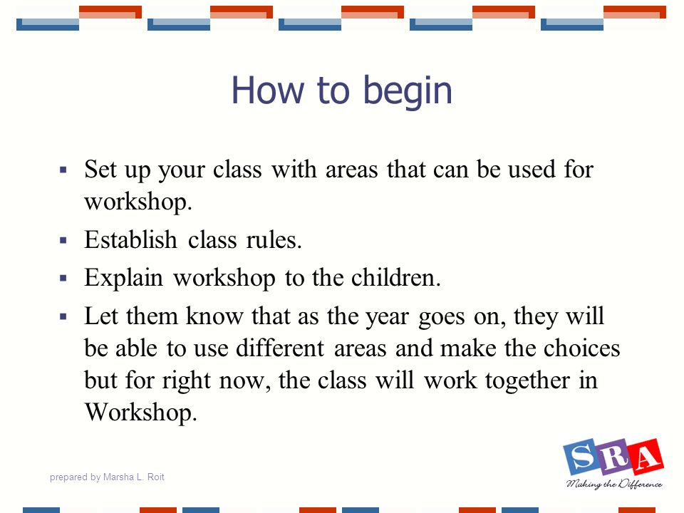 How to begin Set up your class with areas that can be used for workshop. Establish class rules. Explain workshop to the children.