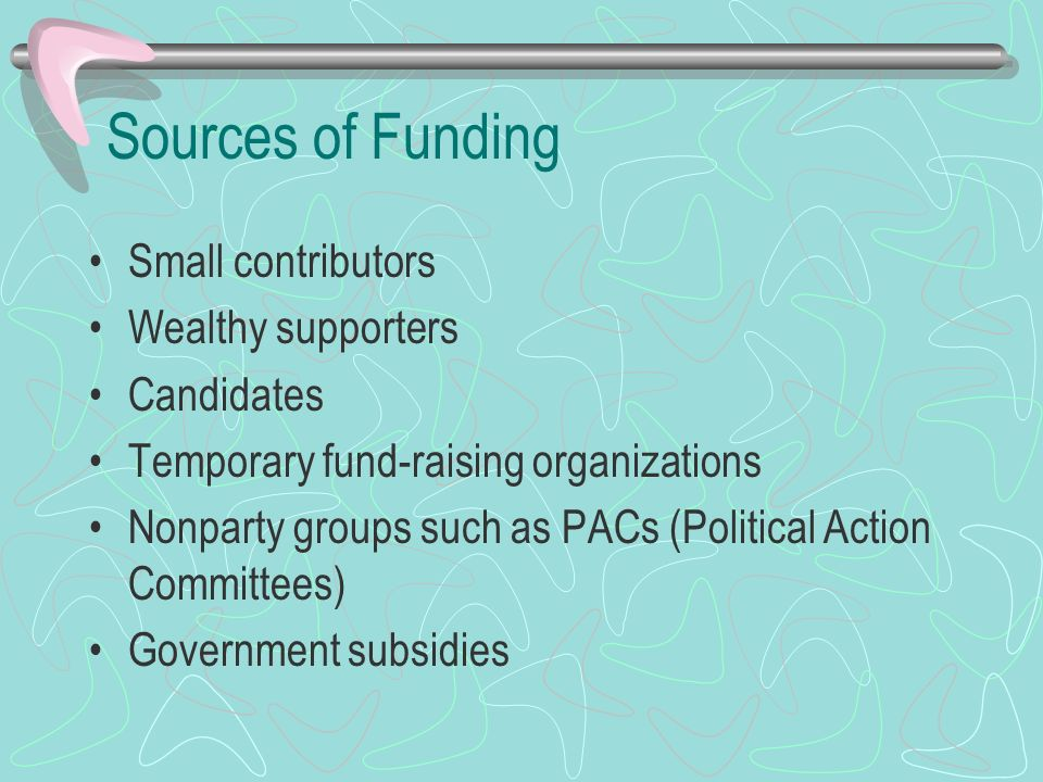 Sources of Funding Small contributors Wealthy supporters Candidates