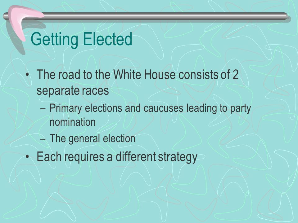 Getting Elected The road to the White House consists of 2 separate races. Primary elections and caucuses leading to party nomination.