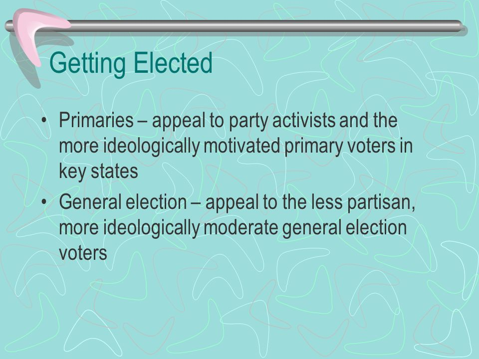 Getting Elected Primaries – appeal to party activists and the more ideologically motivated primary voters in key states.