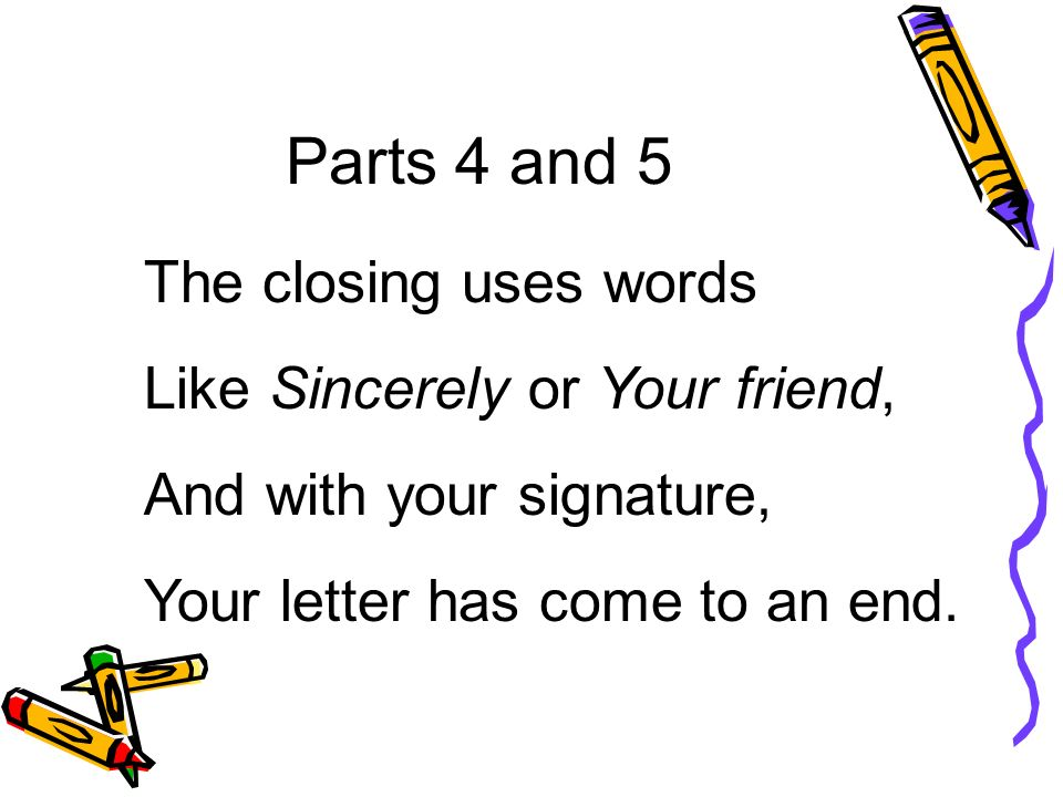 Parts 4 and 5 The closing uses words Like Sincerely or Your friend,