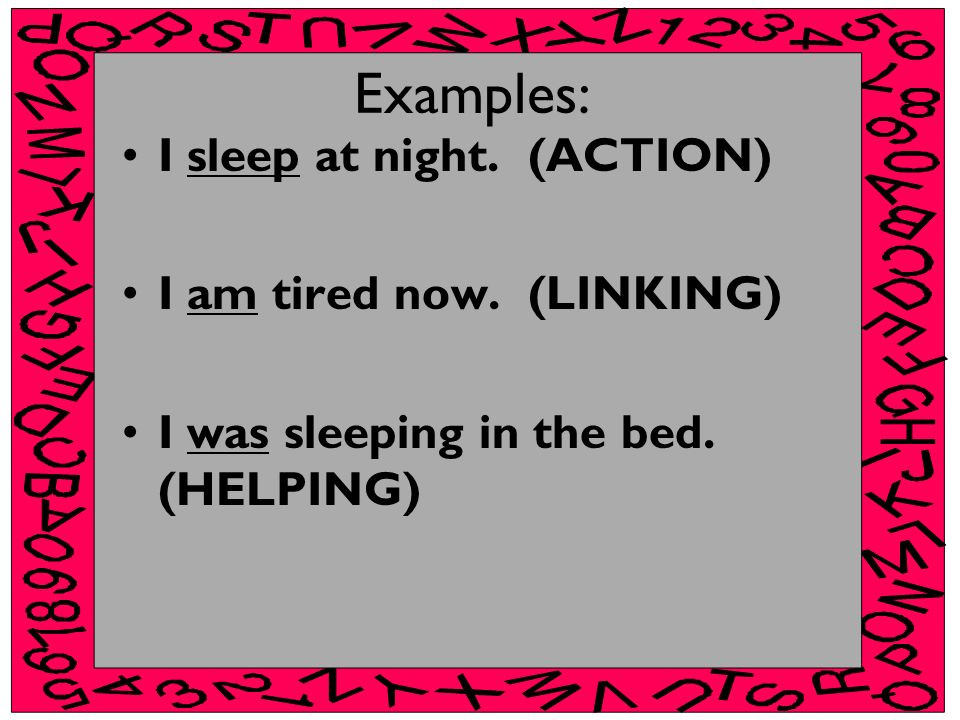 Examples: I sleep at night. (ACTION) I am tired now. (LINKING)