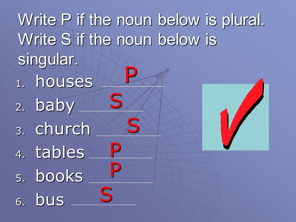 Write P if the noun below is plural