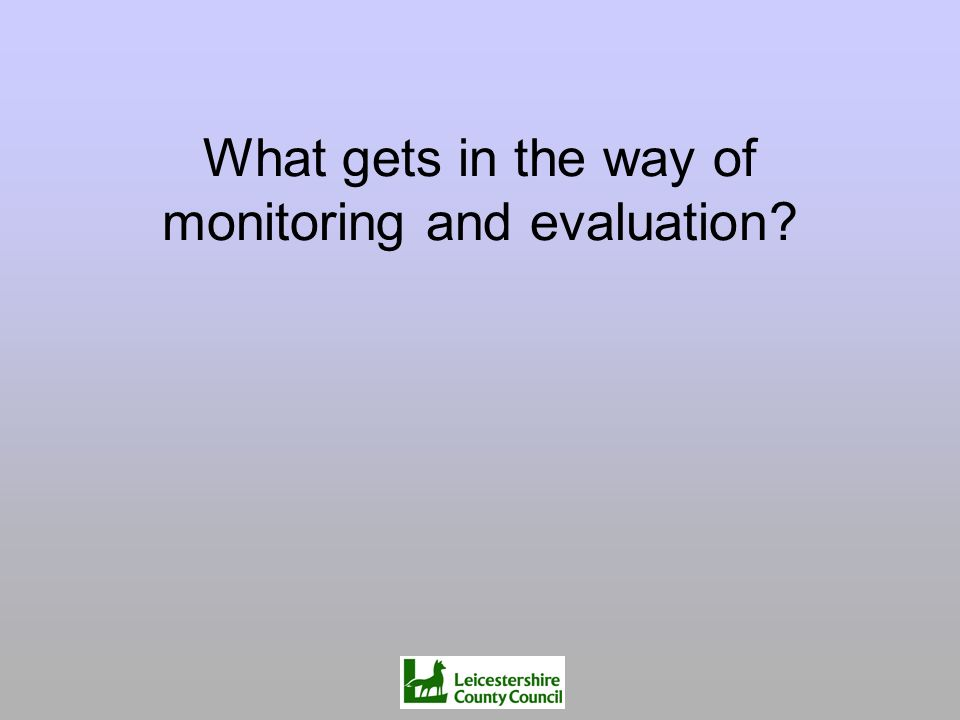 What gets in the way of monitoring and evaluation