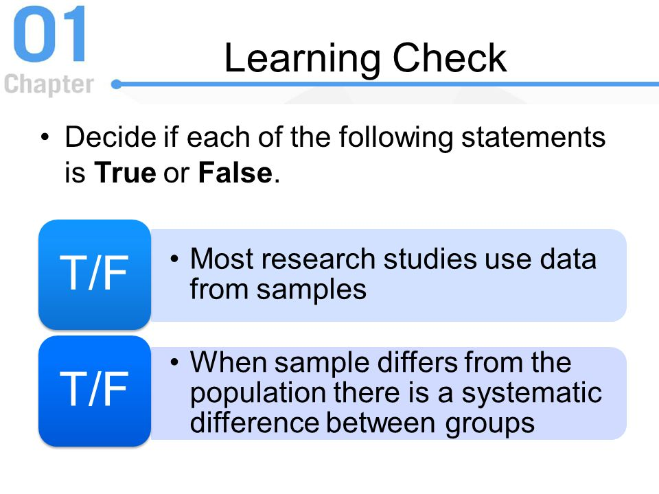 Learning Check Decide if each of the following statements is True or False. T/F. Most research studies use data from samples.