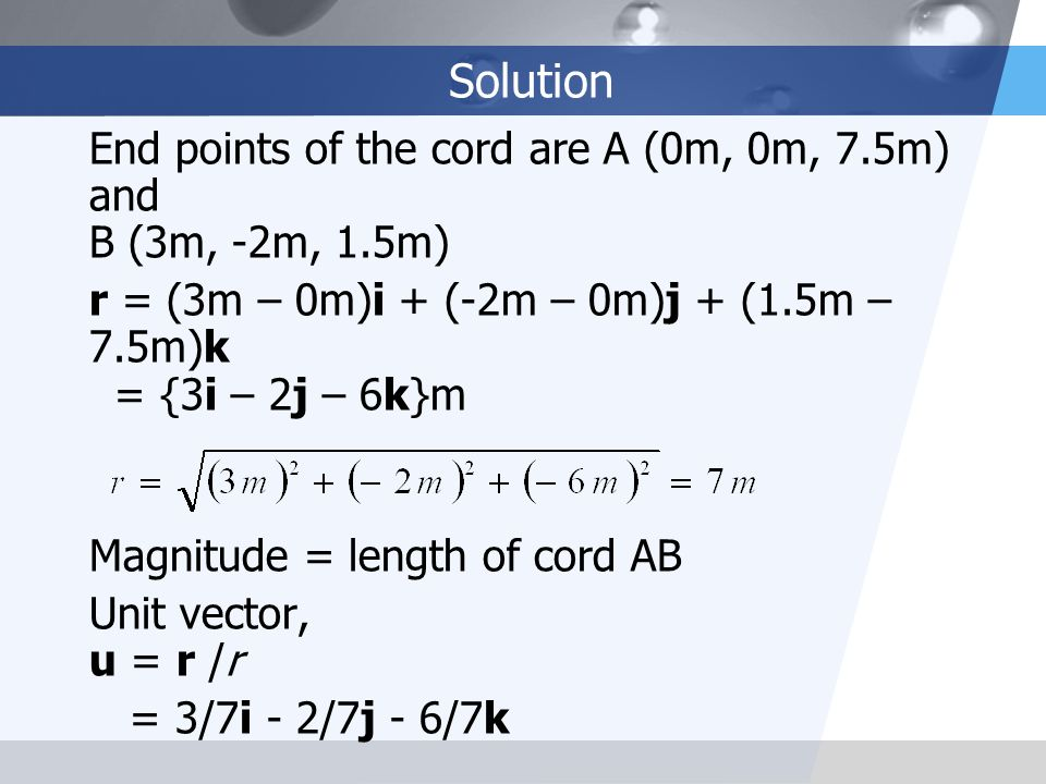 Solution End points of the cord are A (0m, 0m, 7.5m) and B (3m, -2m, 1.5m) r = (3m – 0m)i + (-2m – 0m)j + (1.5m – 7.5m)k = {3i – 2j – 6k}m.